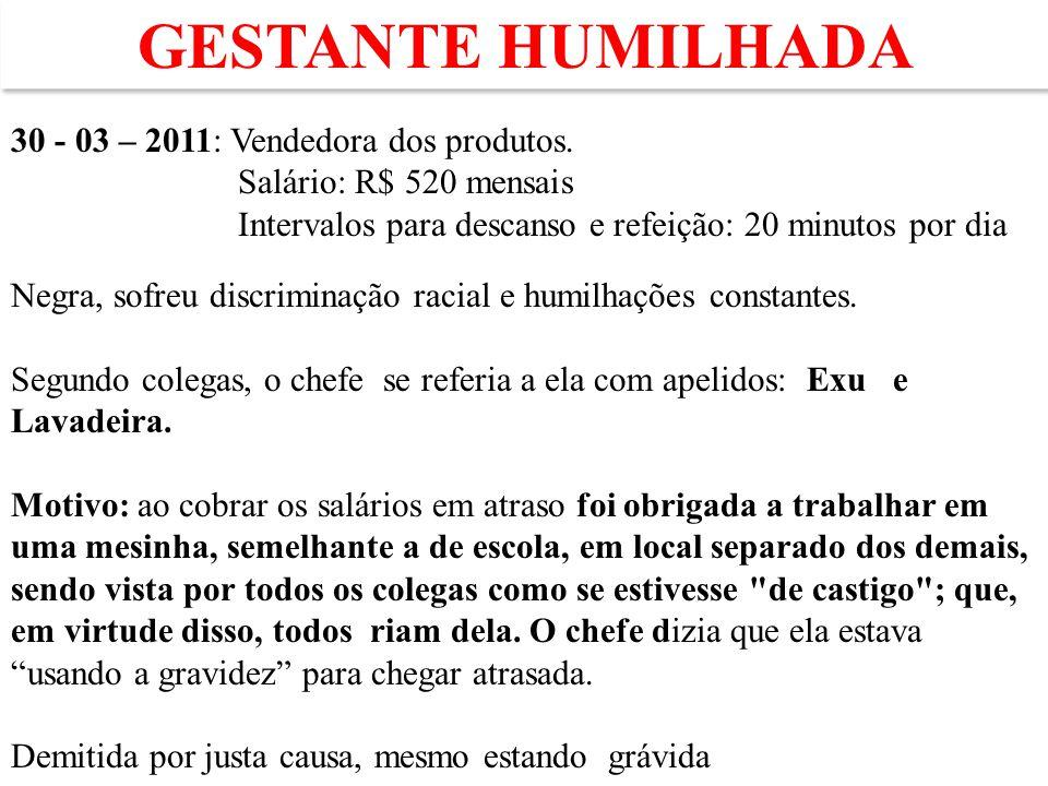 GESTANTE HUMILHADA 30 - 03 – 2011: Vendedora dos produtos. Salário: R$ 520 mensais Intervalos para descanso e refeição: 20 minutos por dia Negra, sofr