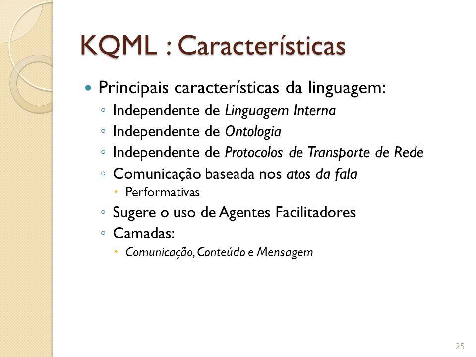 KQML : Características Principais características da linguagem: ◦ Independente de Linguagem Interna ◦ Independente de Ontologia ◦ Independente de Prot