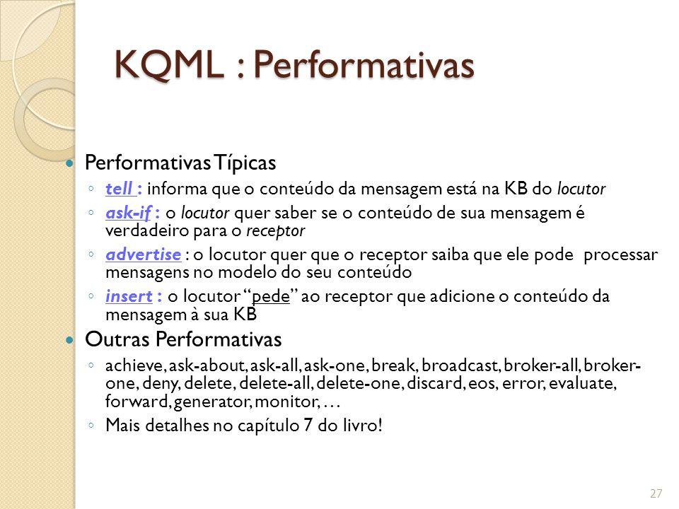 KQML : Performativas Performativas Típicas ◦ tell : informa que o conteúdo da mensagem está na KB do locutor ◦ ask-if : o locutor quer saber se o cont
