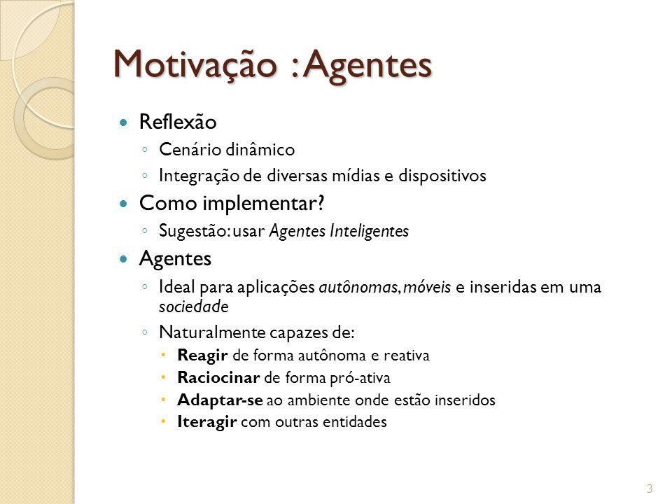 Motivação : Agentes Reflexão ◦ Cenário dinâmico ◦ Integração de diversas mídias e dispositivos Como implementar? ◦ Sugestão: usar Agentes Inteligentes