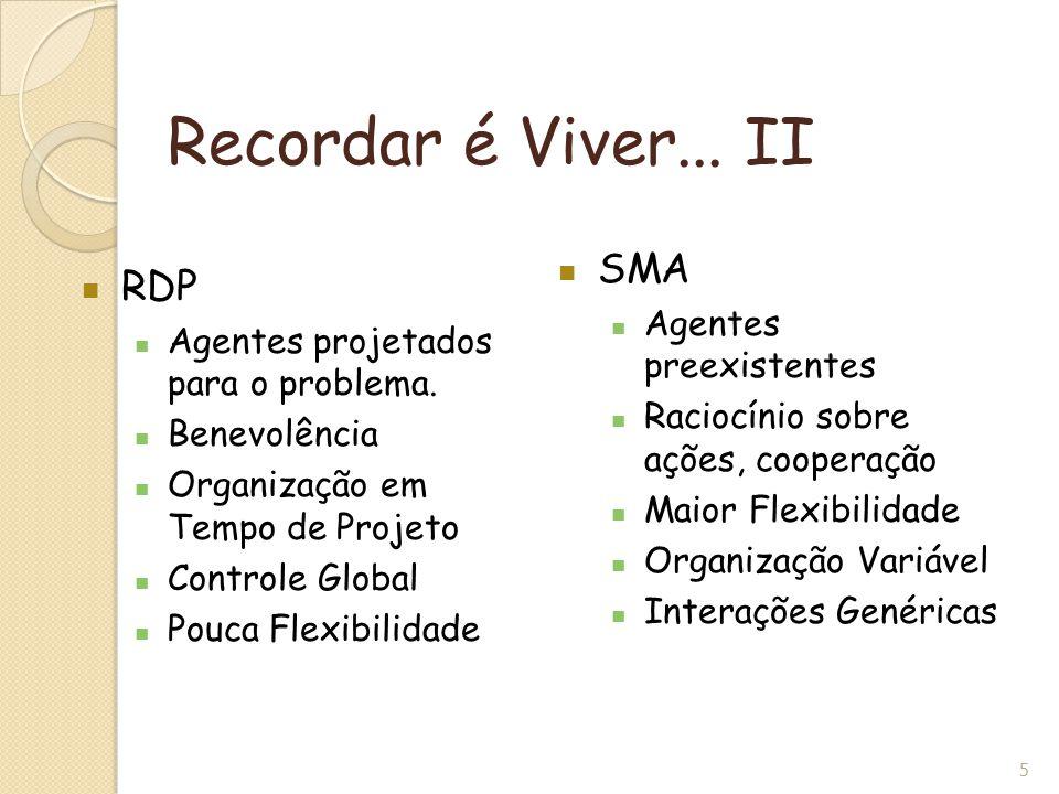 5 Recordar é Viver... II RDP Agentes projetados para o problema. Benevolência Organização em Tempo de Projeto Controle Global Pouca Flexibilidade SMA