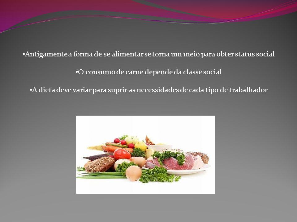 Antigamente a forma de se alimentar se torna um meio para obter status social O consumo de carne depende da classe social A dieta deve variar para sup