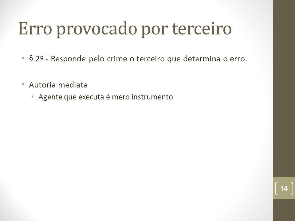 Erro provocado por terceiro § 2º - Responde pelo crime o terceiro que determina o erro. Autoria mediata Agente que executa é mero instrumento 14