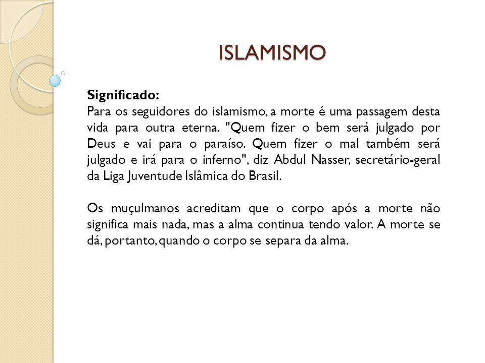 ISLAMISMO Significado: Para os seguidores do islamismo, a morte é uma passagem desta vida para outra eterna.