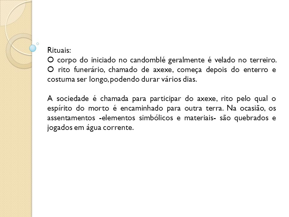Rituais: O corpo do iniciado no candomblé geralmente é velado no terreiro. O rito funerário, chamado de axexe, começa depois do enterro e costuma ser