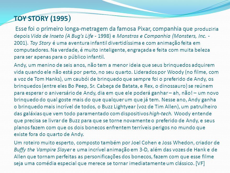 TOY STORY (1995 ) Esse foi o primeiro longa-metragem da famosa Pixar, companhia que produziria depois Vida de Inseto (A Bug's Life - 1998) e Monstros e Companhia (Monsters, Inc.