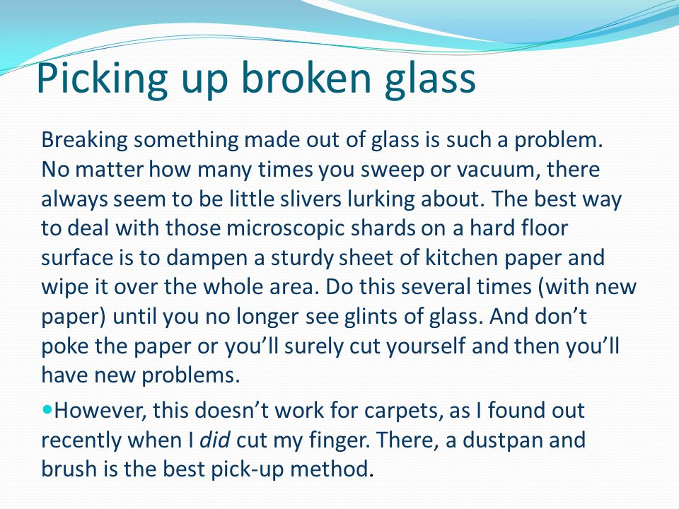 Picking up broken glass Breaking something made out of glass is such a problem. No matter how many times you sweep or vacuum, there always seem to be