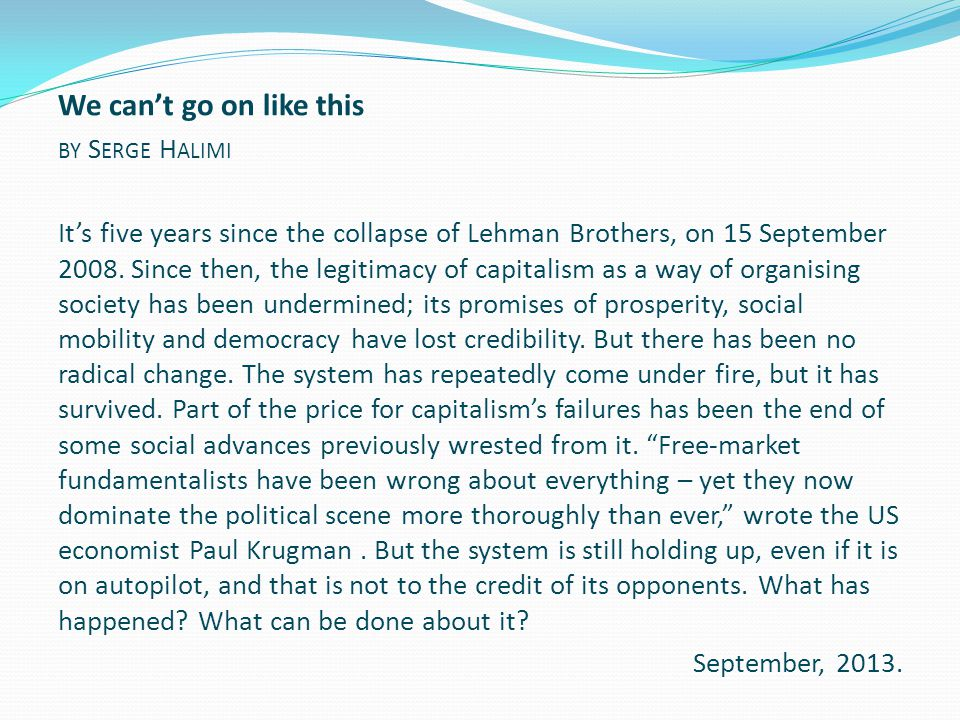 We can't go on like this BY S ERGE H ALIMI It's five years since the collapse of Lehman Brothers, on 15 September 2008. Since then, the legitimacy of