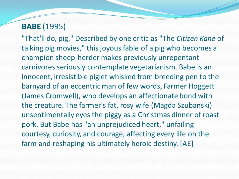 BABE (1995) That ll do, pig. Described by one critic as The Citizen Kane of talking pig movies, this joyous fable of a pig who becomes a champion sheep-herder makes previously unrepentant carnivores seriously contemplate vegetarianism.