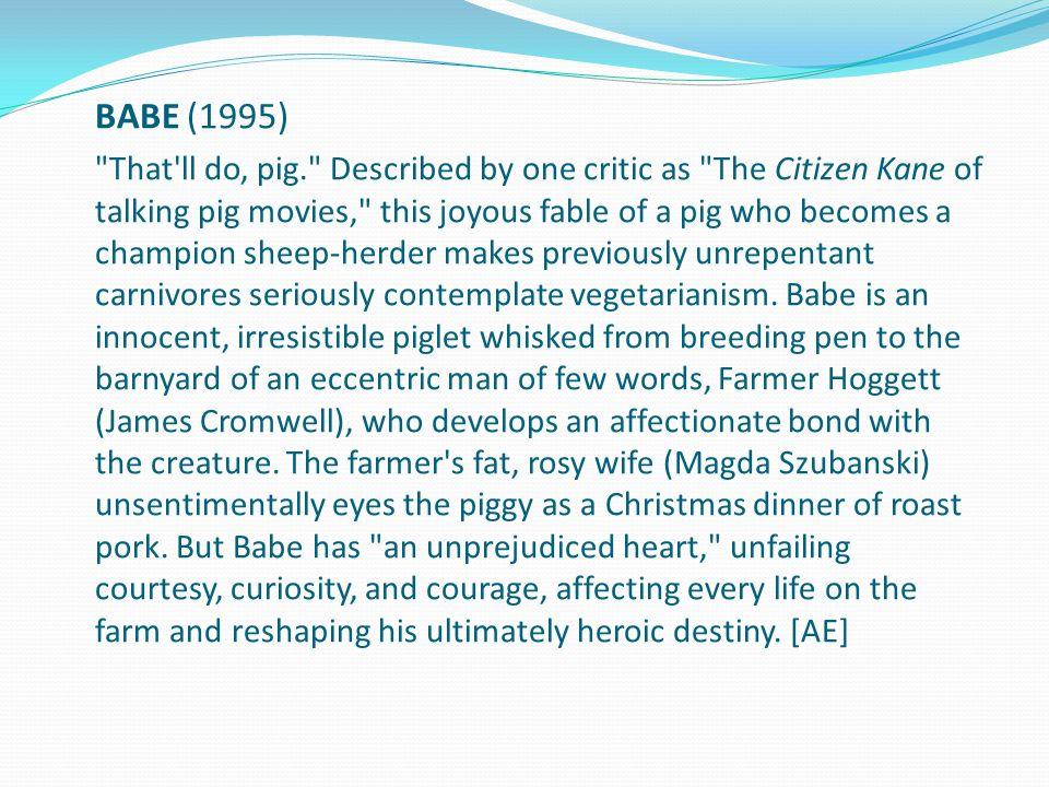 Babe, o porquinho atrapalhado Isso é tudo, porco. Descrito por um crítico como O Cidadão Kane dos filmes com porcos falantes , esta alegre fábula de um porco que se torna campeão de pastoreio de ovelhas faz carnívoros anteriormente radicais contemplarem seriamente o vegetarianismo.