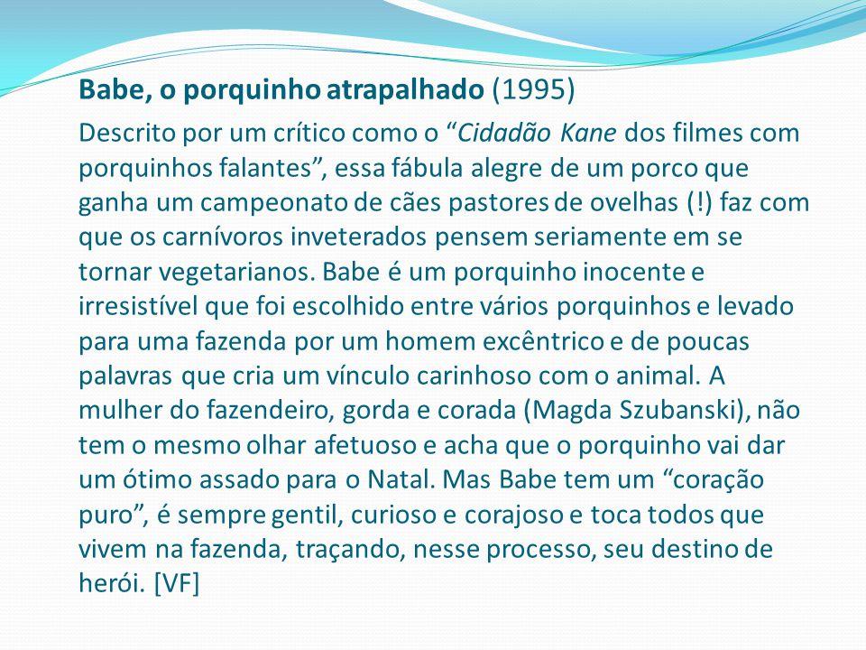 Babe, o porquinho atrapalhado (1995) Descrito por um crítico como o Cidadão Kane dos filmes com porquinhos falantes , essa fábula alegre de um porco que ganha um campeonato de cães pastores de ovelhas (!) faz com que os carnívoros inveterados pensem seriamente em se tornar vegetarianos.
