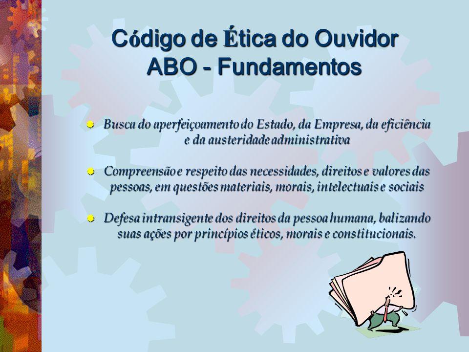 C ó digo de É tica do Ouvidor ABO - Fundamentos  Busca do aperfeiçoamento do Estado, da Empresa, da eficiência e da austeridade administrativa  Comp
