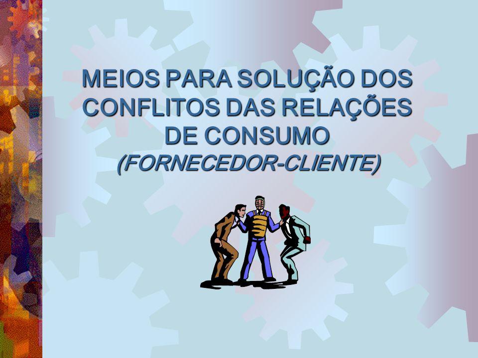 MEIOS PARA SOLUÇÃO DOS CONFLITOS DAS RELAÇÕES DE CONSUMO (FORNECEDOR-CLIENTE)
