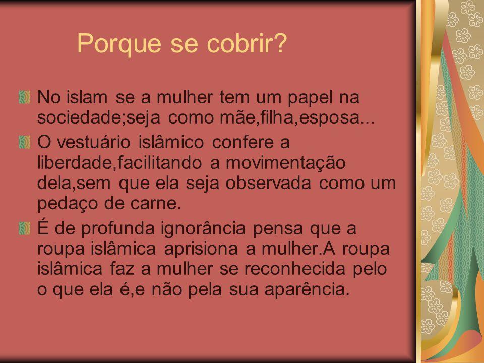 Porque se cobrir? No islam se a mulher tem um papel na sociedade;seja como mãe,filha,esposa... O vestuário islâmico confere a liberdade,facilitando a