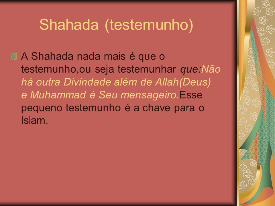 Shahada (testemunho) A Shahada nada mais é que o testemunho,ou seja testemunhar que:Não há outra Divindade além de Allah(Deus) e Muhammad é Seu mensag