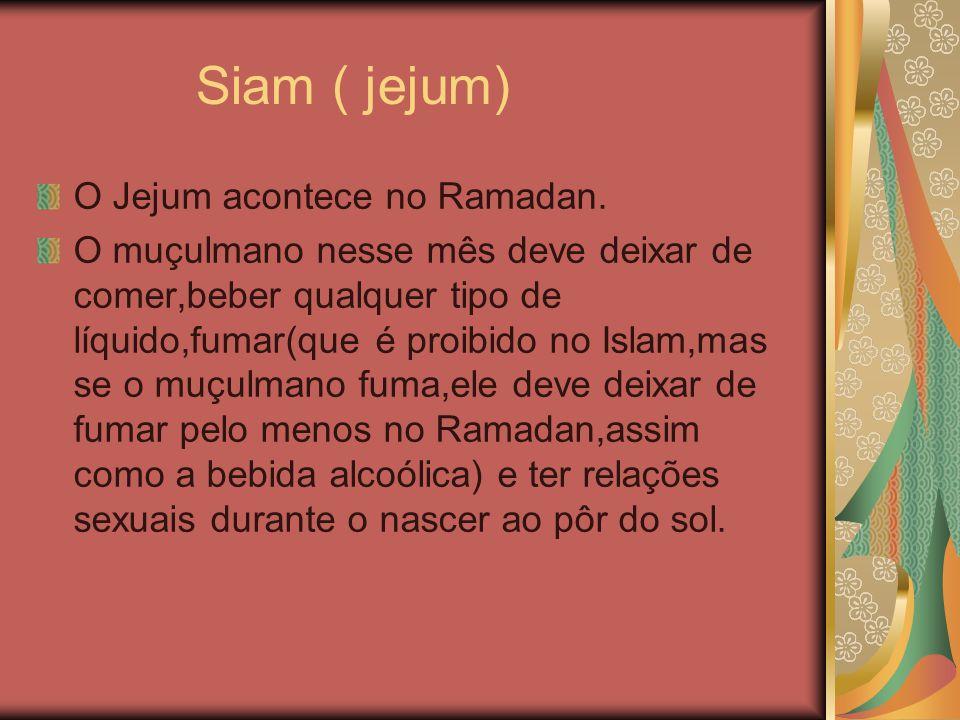 Siam ( jejum) O Jejum acontece no Ramadan. O muçulmano nesse mês deve deixar de comer,beber qualquer tipo de líquido,fumar(que é proibido no Islam,mas