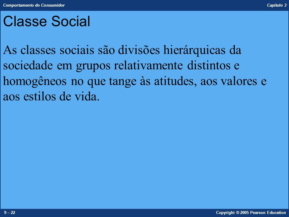 Comportamento do Consumidor Capítulo 3 9 – 22Copyright © 2005 Pearson Education Classe Social As classes sociais são divisões hierárquicas da sociedad