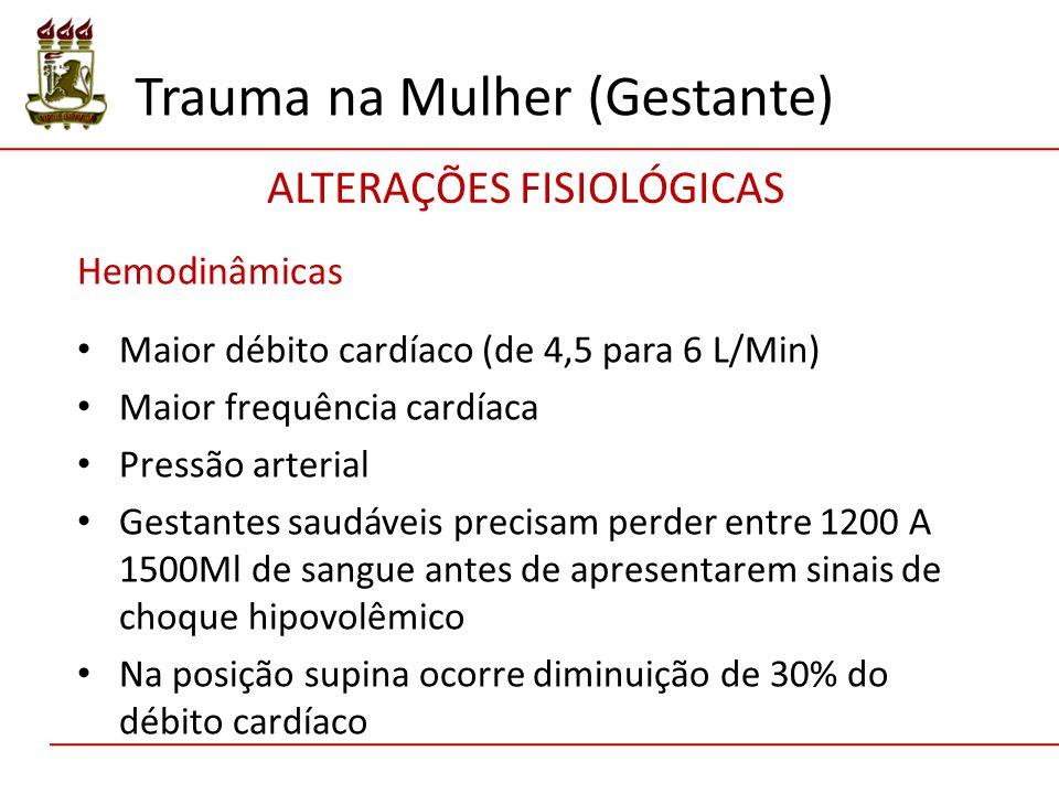 Hemodinâmicas Maior débito cardíaco (de 4,5 para 6 L/Min) Maior frequência cardíaca Pressão arterial Gestantes saudáveis precisam perder entre 1200 A 1500Ml de sangue antes de apresentarem sinais de choque hipovolêmico Na posição supina ocorre diminuição de 30% do débito cardíaco Trauma na Mulher (Gestante) ALTERAÇÕES FISIOLÓGICAS