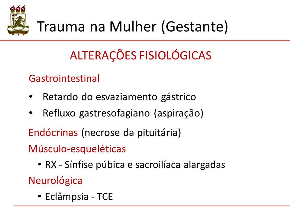 Gastrointestinal Retardo do esvaziamento gástrico Refluxo gastresofagiano (aspiração) Trauma na Mulher (Gestante) ALTERAÇÕES FISIOLÓGICAS Endócrinas (necrose da pituitária) Músculo-esqueléticas RX - Sínfise púbica e sacroilíaca alargadas Neurológica Eclâmpsia - TCE