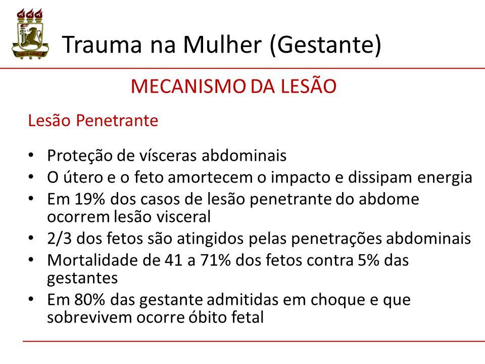 Lesão Penetrante Proteção de vísceras abdominais O útero e o feto amortecem o impacto e dissipam energia Em 19% dos casos de lesão penetrante do abdome ocorrem lesão visceral 2/3 dos fetos são atingidos pelas penetrações abdominais Mortalidade de 41 a 71% dos fetos contra 5% das gestantes Em 80% das gestante admitidas em choque e que sobrevivem ocorre óbito fetal Trauma na Mulher (Gestante) MECANISMO DA LESÃO