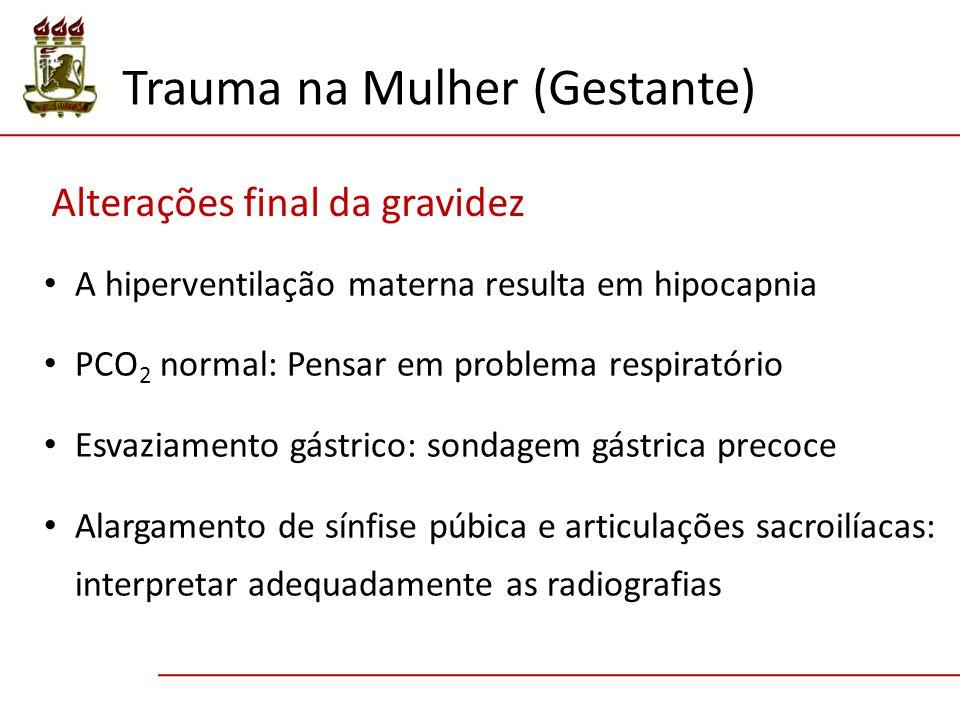 A hiperventilação materna resulta em hipocapnia PCO 2 normal: Pensar em problema respiratório Esvaziamento gástrico: sondagem gástrica precoce Alargamento de sínfise púbica e articulações sacroilíacas: interpretar adequadamente as radiografias Trauma na Mulher (Gestante) Alterações final da gravidez
