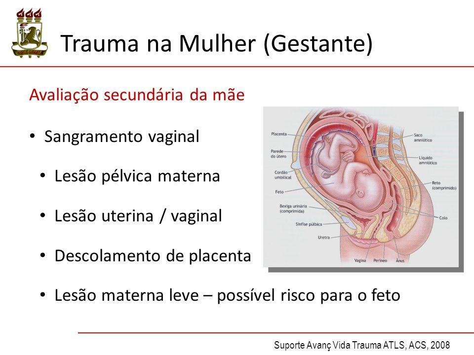 Sangramento vaginal Lesão pélvica materna Lesão uterina / vaginal Descolamento de placenta Lesão materna leve – possível risco para o feto Trauma na Mulher (Gestante) Avaliação secundária da mãe Suporte Avanç Vida Trauma ATLS, ACS, 2008