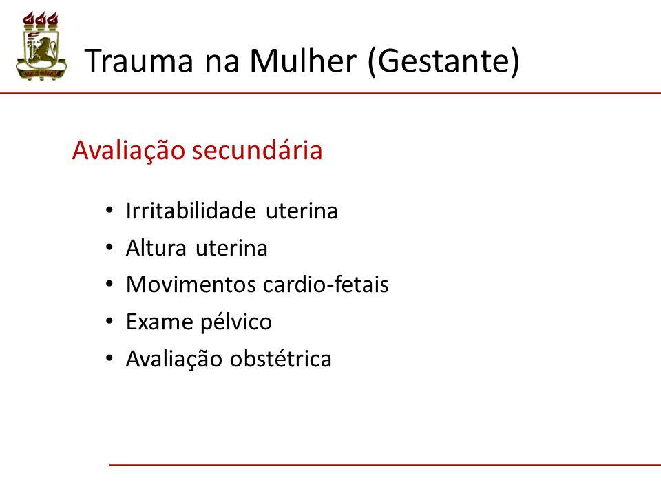 Avaliação secundária Irritabilidade uterina Altura uterina Movimentos cardio-fetais Exame pélvico Avaliação obstétrica Trauma na Mulher (Gestante)