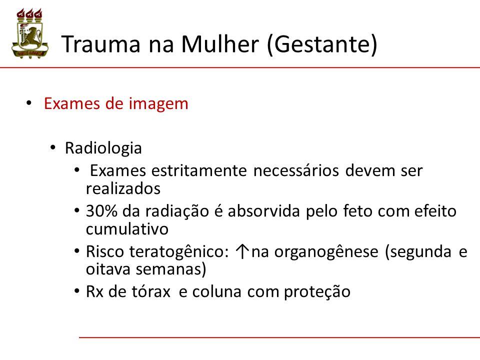 Exames de imagem Radiologia Exames estritamente necessários devem ser realizados 30% da radiação é absorvida pelo feto com efeito cumulativo Risco teratogênico: ↑na organogênese (segunda e oitava semanas) Rx de tórax e coluna com proteção Trauma na Mulher (Gestante)