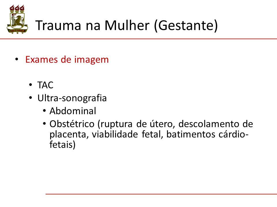 Exames de imagem TAC Ultra-sonografia Abdominal Obstétrico (ruptura de útero, descolamento de placenta, viabilidade fetal, batimentos cárdio- fetais) Trauma na Mulher (Gestante)
