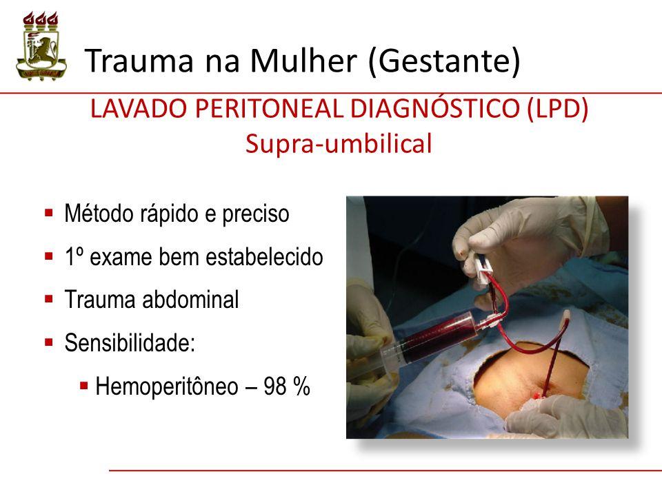  Método rápido e preciso  1º exame bem estabelecido  Trauma abdominal  Sensibilidade:  Hemoperitôneo – 98 % LAVADO PERITONEAL DIAGNÓSTICO (LPD) Supra-umbilical Trauma na Mulher (Gestante)