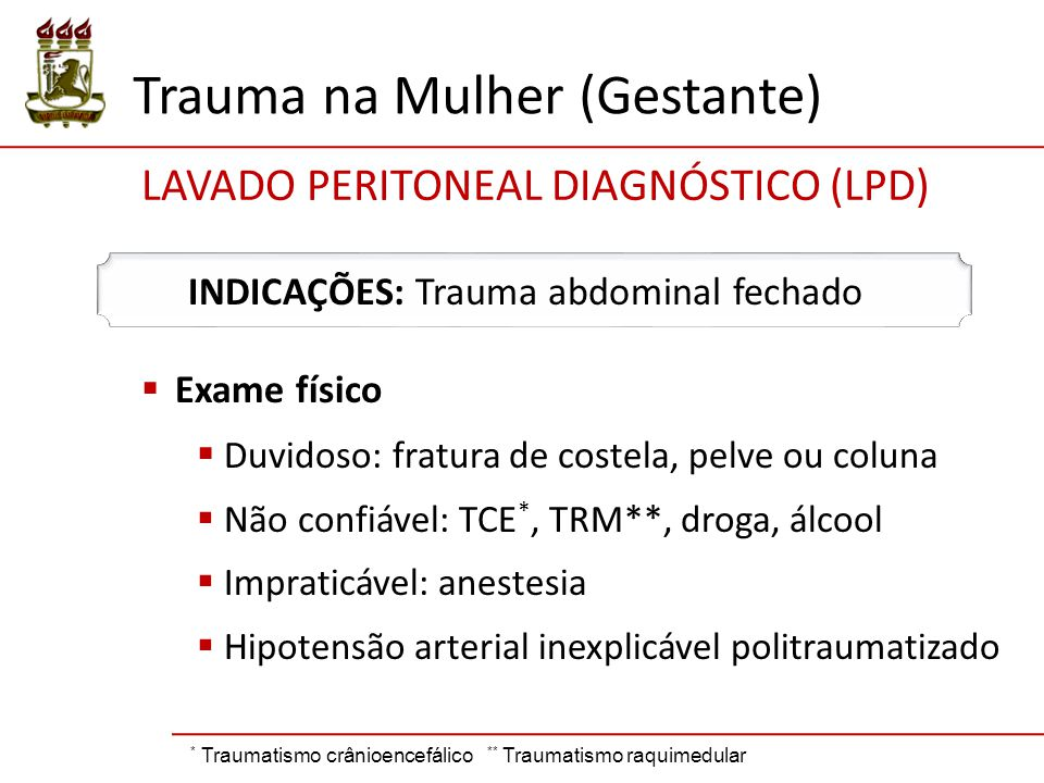  Exame físico  Duvidoso: fratura de costela, pelve ou coluna  Não confiável: TCE *, TRM**, droga, álcool  Impraticável: anestesia  Hipotensão arterial inexplicável politraumatizado INDICAÇÕES: Trauma abdominal fechado * Traumatismo crânioencefálico ** Traumatismo raquimedular LAVADO PERITONEAL DIAGNÓSTICO (LPD) Trauma na Mulher (Gestante)