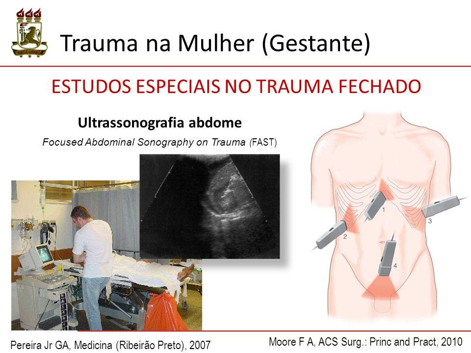Ultrassonografia abdome Focused Abdominal Sonography on Trauma ( FAST) ESTUDOS ESPECIAIS NO TRAUMA FECHADO Pereira Jr GA, Medicina (Ribeirão Preto), 2007 Moore F A, ACS Surg.: Princ and Pract, 2010 Trauma na Mulher (Gestante)