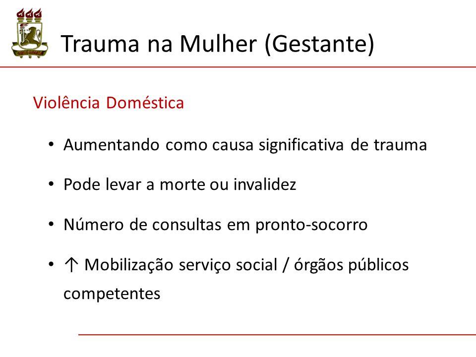 Violência Doméstica Trauma na Mulher (Gestante) Aumentando como causa significativa de trauma Pode levar a morte ou invalidez Número de consultas em pronto-socorro ↑ Mobilização serviço social / órgãos públicos competentes