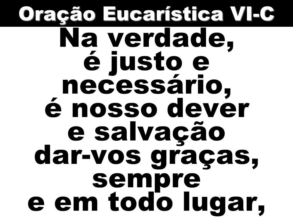 Na verdade, é justo e necessário, é nosso dever e salvação dar-vos graças, sempre e em todo lugar, Oração Eucarística VI-C