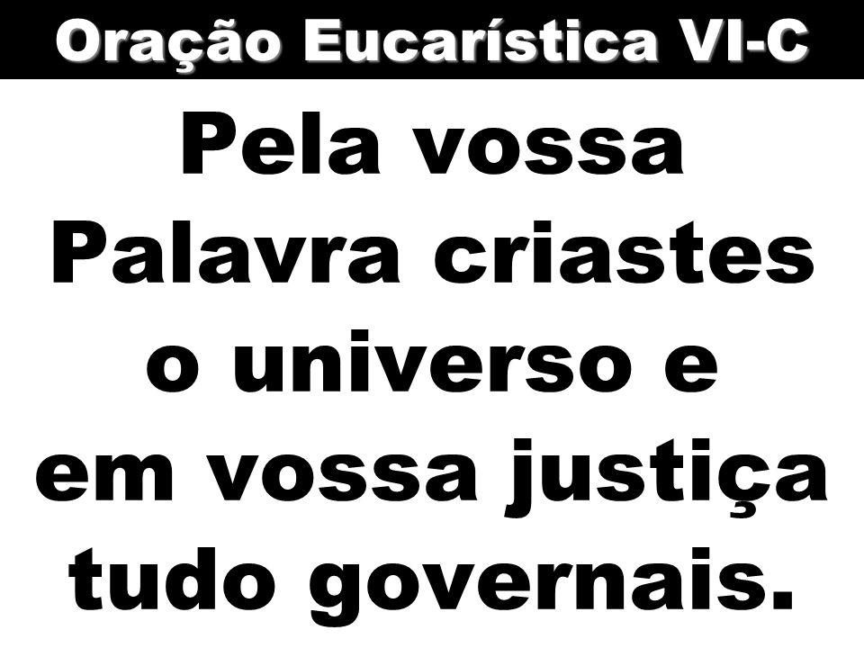 Pela vossa Palavra criastes o universo e em vossa justiça tudo governais. Oração Eucarística VI-C