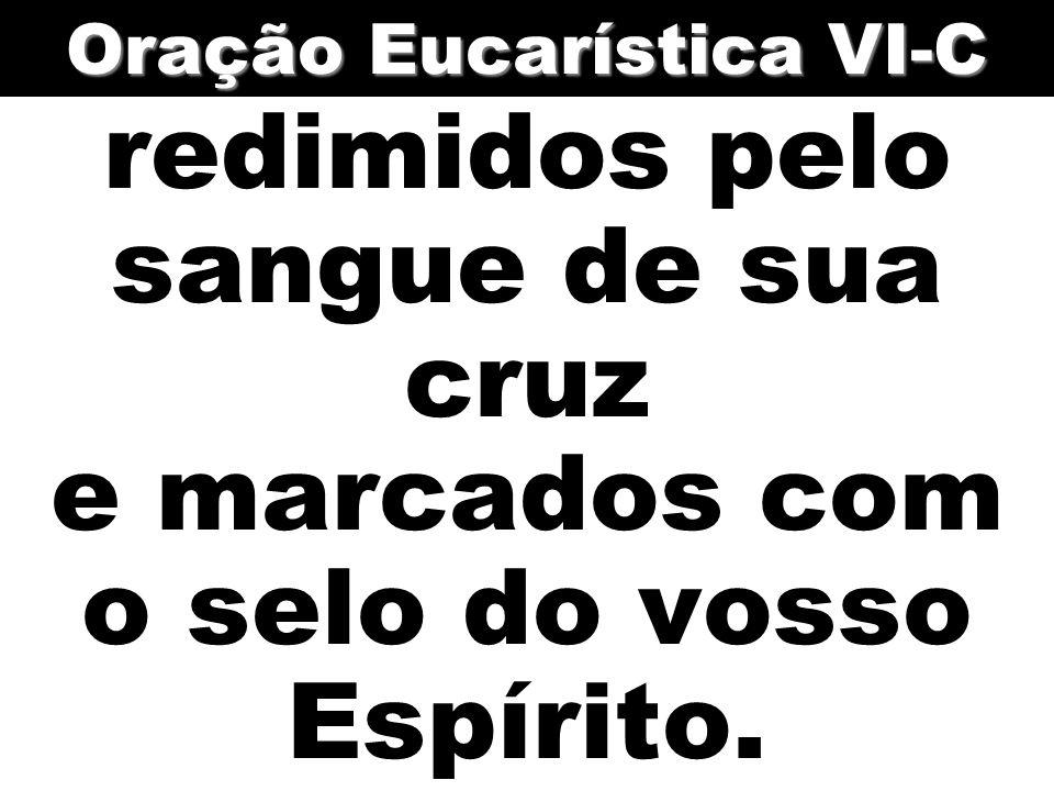 redimidos pelo sangue de sua cruz e marcados com o selo do vosso Espírito. Oração Eucarística VI-C
