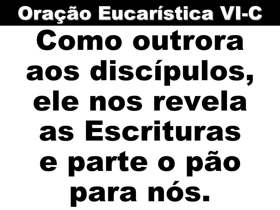 Como outrora aos discípulos, ele nos revela as Escrituras e parte o pão para nós. Oração Eucarística VI-C