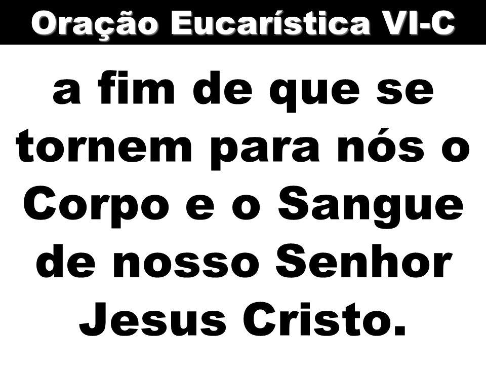 a fim de que se tornem para nós o Corpo e o Sangue de nosso Senhor Jesus Cristo. Oração Eucarística VI-C