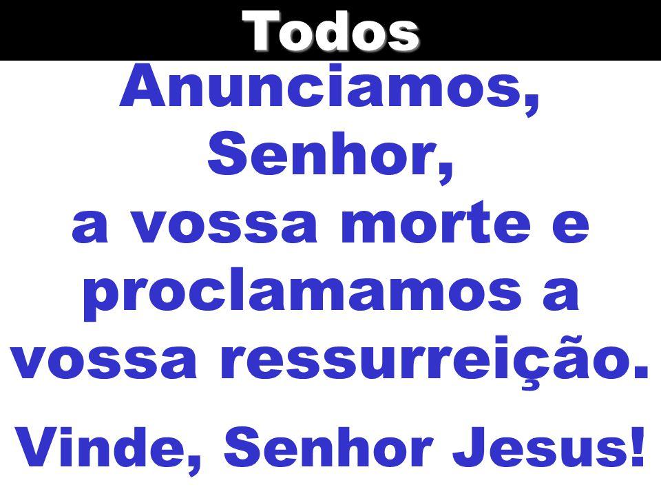 Anunciamos, Senhor, a vossa morte e proclamamos a vossa ressurreição. Vinde, Senhor Jesus!Todos