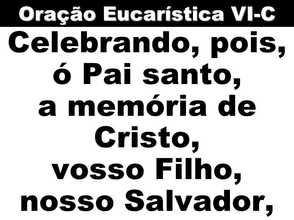Celebrando, pois, ó Pai santo, a memória de Cristo, vosso Filho, nosso Salvador, Oração Eucarística VI-C