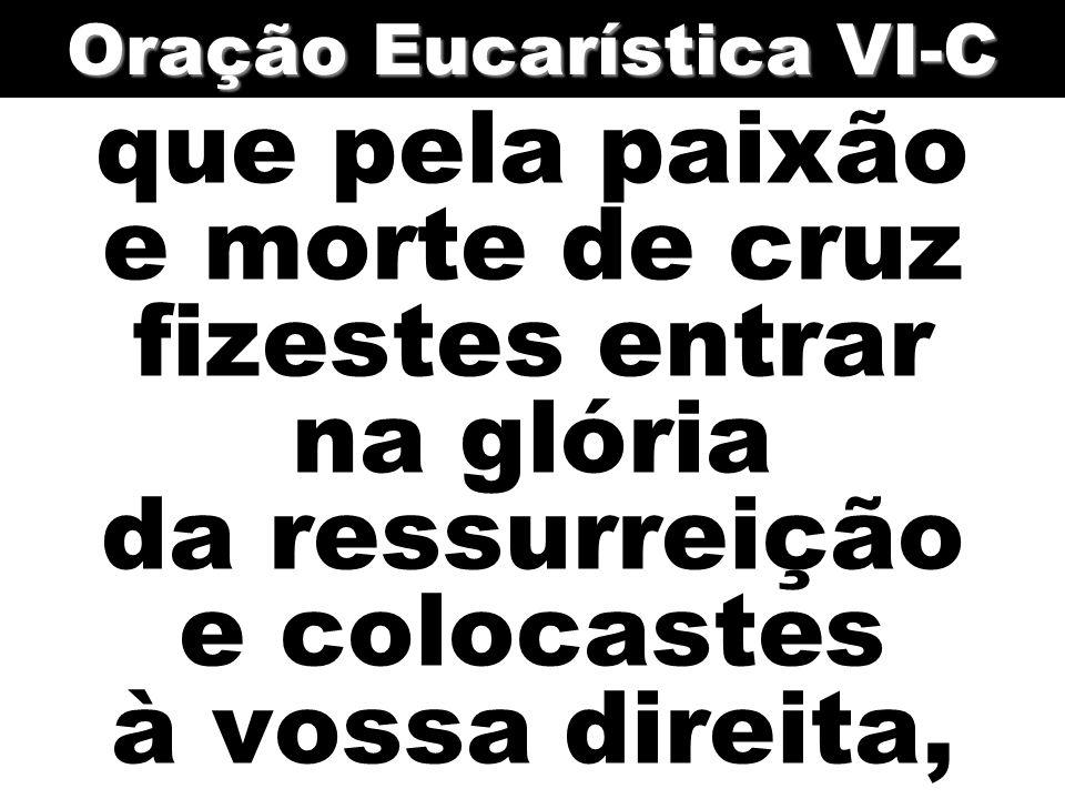 que pela paixão e morte de cruz fizestes entrar na glória da ressurreição e colocastes à vossa direita, Oração Eucarística VI-C