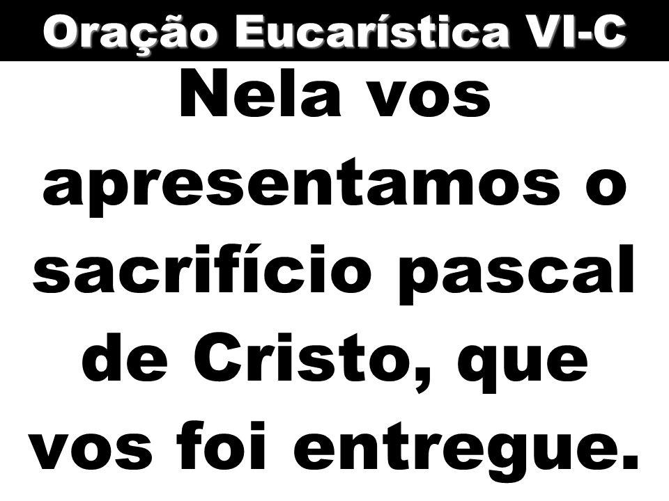 Nela vos apresentamos o sacrifício pascal de Cristo, que vos foi entregue. Oração Eucarística VI-C
