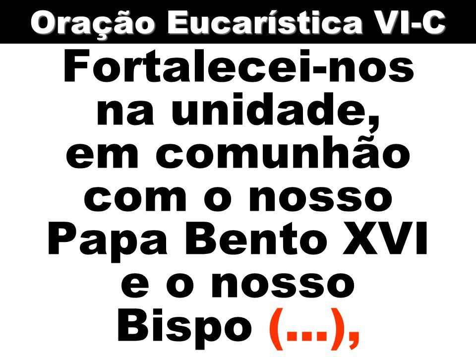 Fortalecei-nos na unidade, em comunhão com o nosso Papa Bento XVI e o nosso Bispo (...), Oração Eucarística VI-C