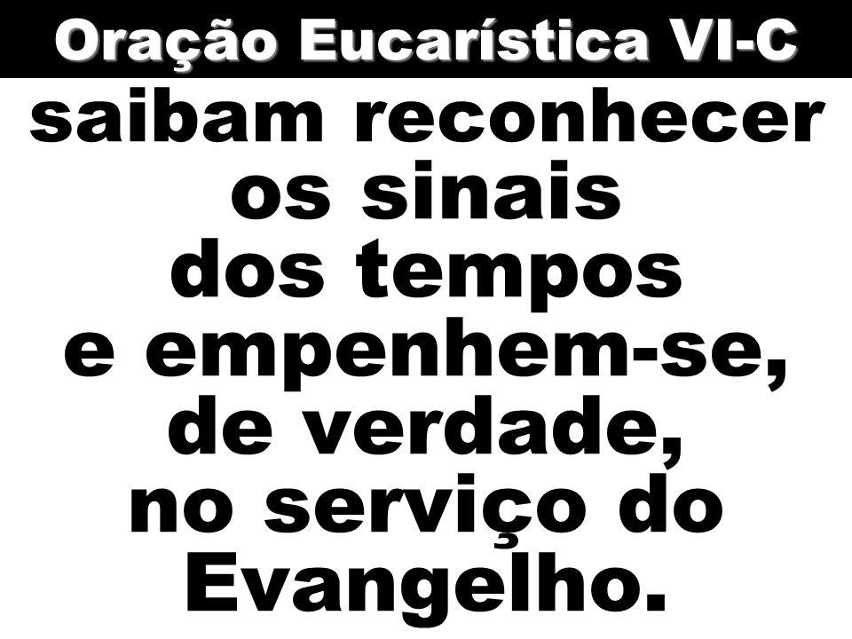 saibam reconhecer os sinais dos tempos e empenhem-se, de verdade, no serviço do Evangelho. Oração Eucarística VI-C