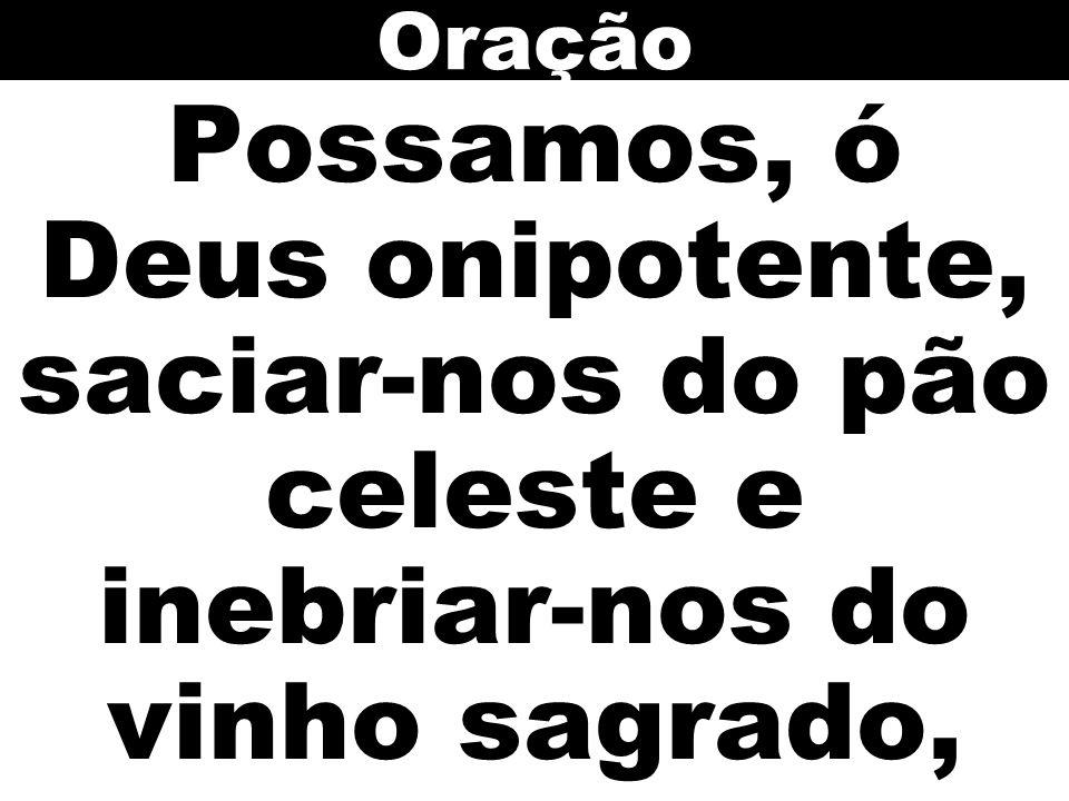 Possamos, ó Deus onipotente, saciar-nos do pão celeste e inebriar-nos do vinho sagrado, Oração