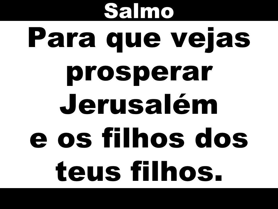 Para que vejas prosperar Jerusalém e os filhos dos teus filhos. Salmo