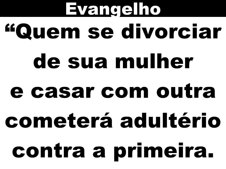 """""""Quem se divorciar de sua mulher e casar com outra cometerá adultério contra a primeira. Evangelho"""