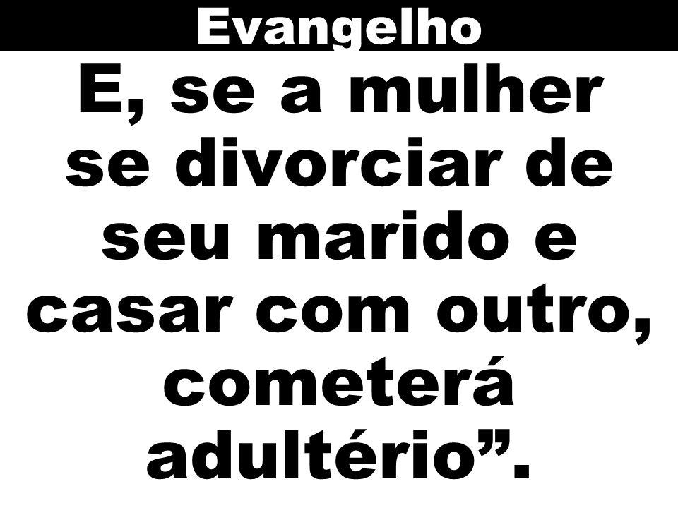 """E, se a mulher se divorciar de seu marido e casar com outro, cometerá adultério"""". Evangelho"""