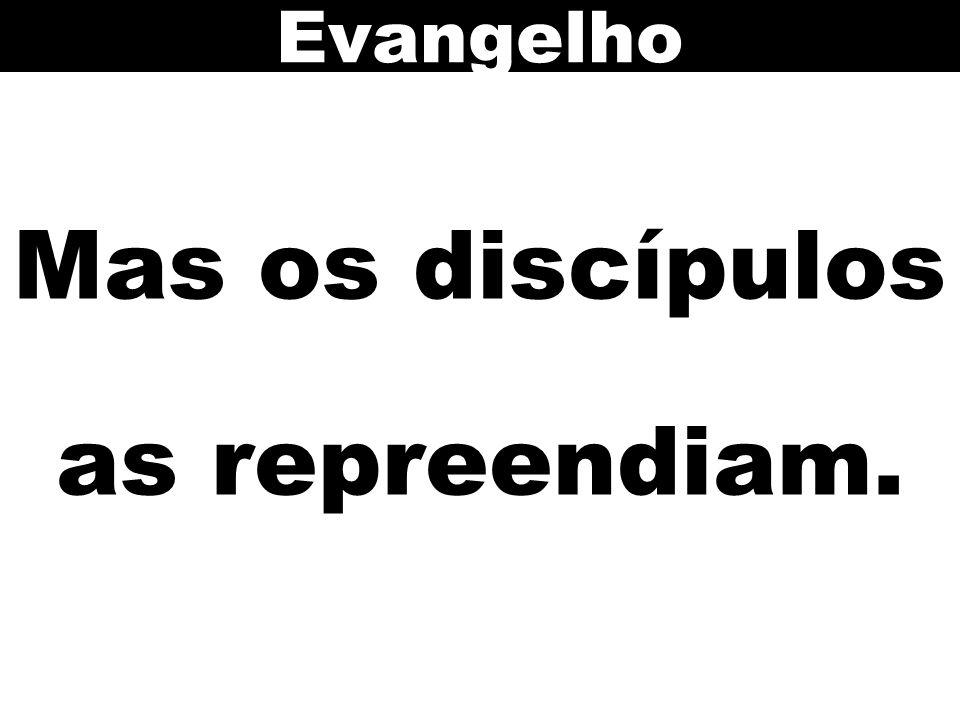 Mas os discípulos as repreendiam. Evangelho