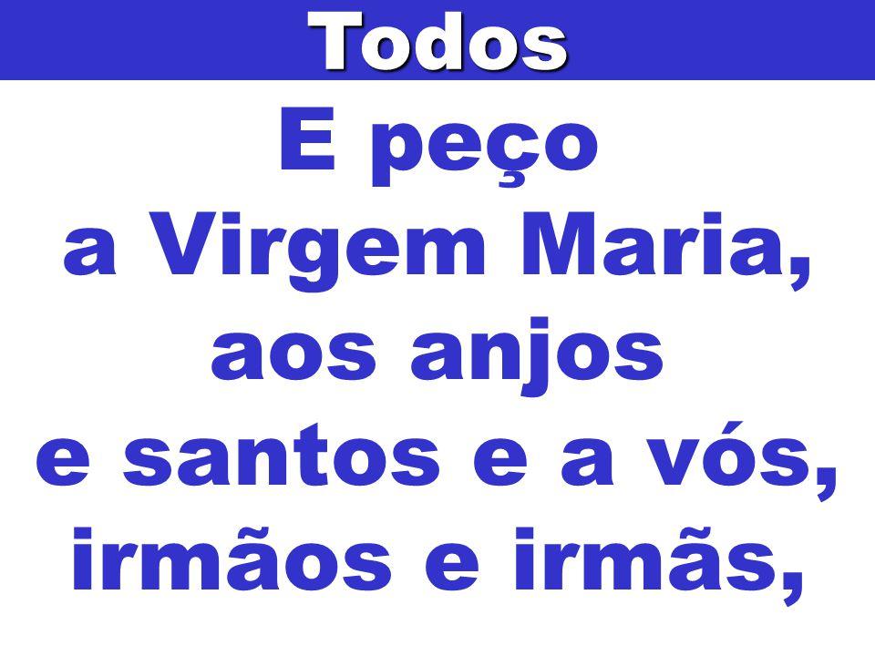 E peço a Virgem Maria, aos anjos e santos e a vós, irmãos e irmãs,Todos